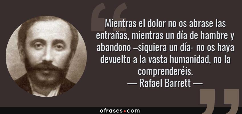 Frases de Rafael Barrett - Mientras el dolor no os abrase las entrañas, mientras un día de hambre y abandono –siquiera un día- no os haya devuelto a la vasta humanidad, no la comprenderéis.