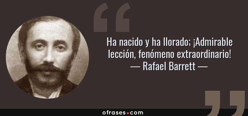 Frases de Rafael Barrett - Ha nacido y ha llorado; ¡Admirable lección, fenómeno extraordinario!