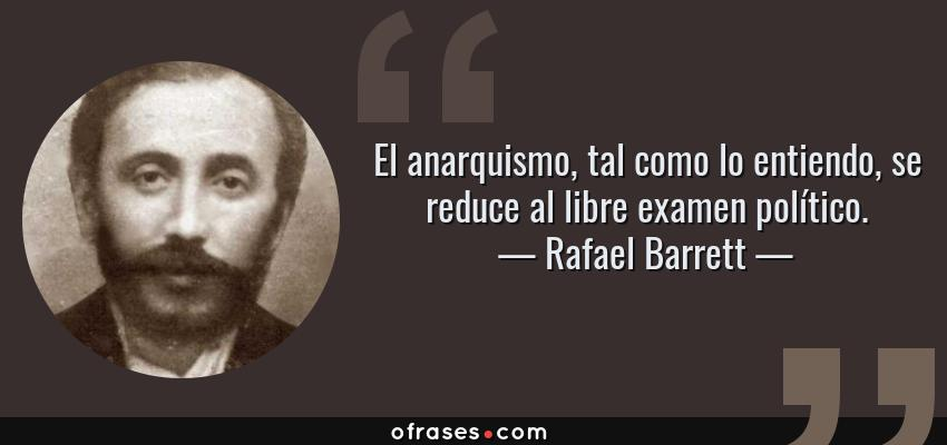 Frases de Rafael Barrett - El anarquismo, tal como lo entiendo, se reduce al libre examen político.