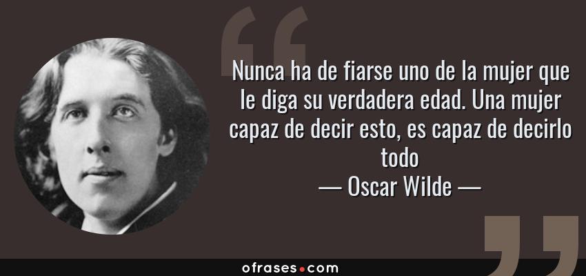 Frases de Oscar Wilde - Nunca ha de fiarse uno de la mujer que le diga su verdadera edad. Una mujer capaz de decir esto, es capaz de decirlo todo