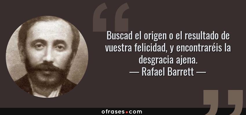 Frases de Rafael Barrett - Buscad el origen o el resultado de vuestra felicidad, y encontraréis la desgracia ajena.