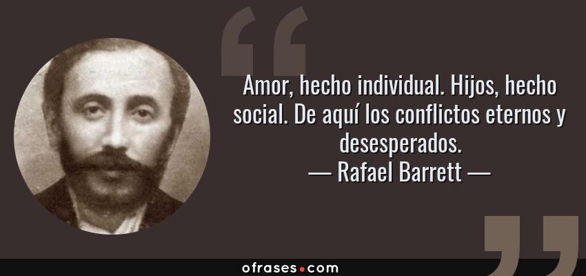 Frases de Rafael Barrett - Amor, hecho individual. Hijos, hecho social. De aquí los conflictos eternos y desesperados.