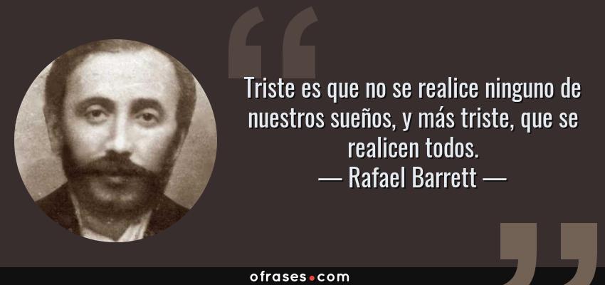 Frases de Rafael Barrett - Triste es que no se realice ninguno de nuestros sueños, y más triste, que se realicen todos.