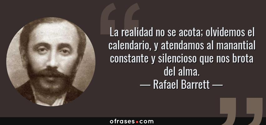 Frases de Rafael Barrett - La realidad no se acota; olvidemos el calendario, y atendamos al manantial constante y silencioso que nos brota del alma.