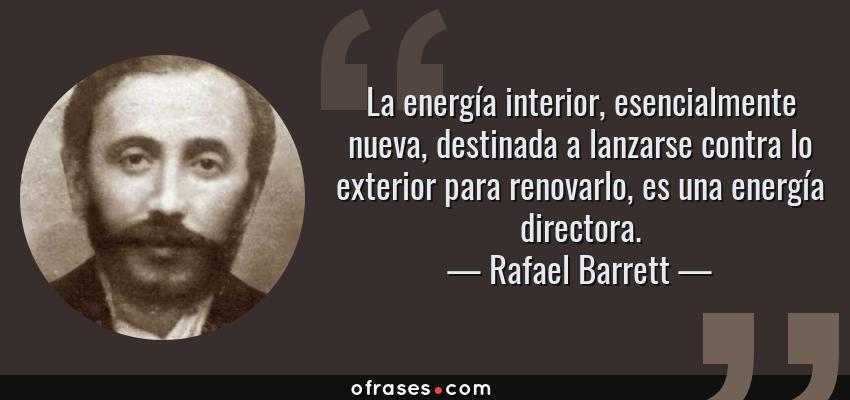 Frases de Rafael Barrett - La energía interior, esencialmente nueva, destinada a lanzarse contra lo exterior para renovarlo, es una energía directora.