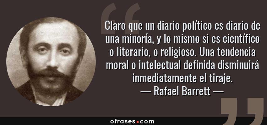 Frases de Rafael Barrett - Claro que un diario político es diario de una minoría, y lo mismo si es científico o literario, o religioso. Una tendencia moral o intelectual definida disminuirá inmediatamente el tiraje.