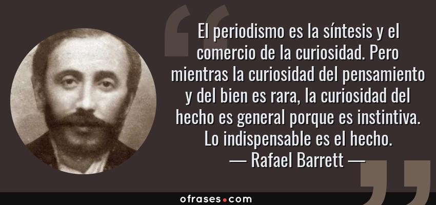 Frases de Rafael Barrett - El periodismo es la síntesis y el comercio de la curiosidad. Pero mientras la curiosidad del pensamiento y del bien es rara, la curiosidad del hecho es general porque es instintiva. Lo indispensable es el hecho.