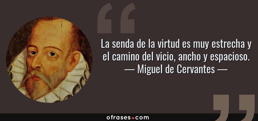 Frases de Miguel de Cervantes - La senda de la virtud es muy estrecha y el camino del vicio, ancho y espacioso.