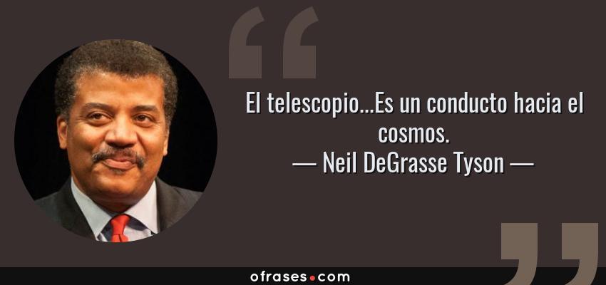 Frases de Neil DeGrasse Tyson - El telescopio...Es un conducto hacia el cosmos.