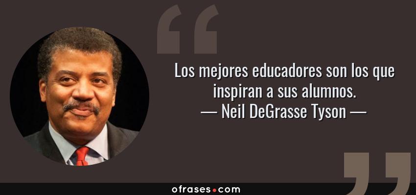 Frases de Neil DeGrasse Tyson - Los mejores educadores son los que inspiran a sus alumnos.