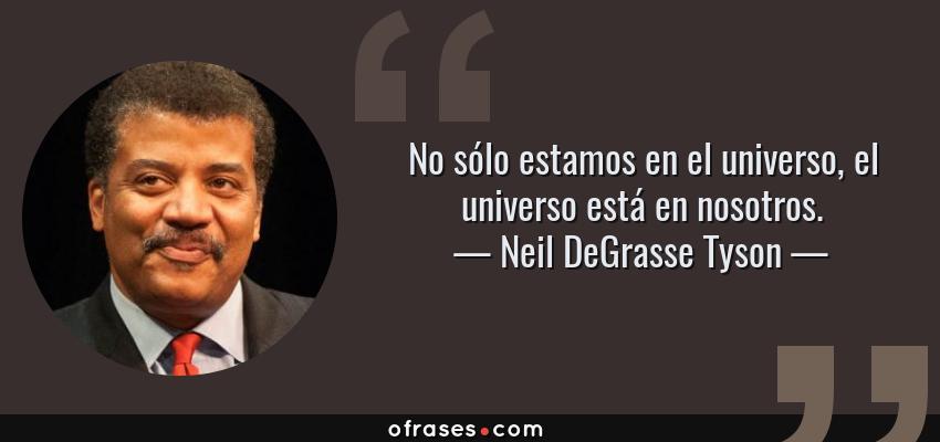 Frases de Neil DeGrasse Tyson - No sólo estamos en el universo, el universo está en nosotros.