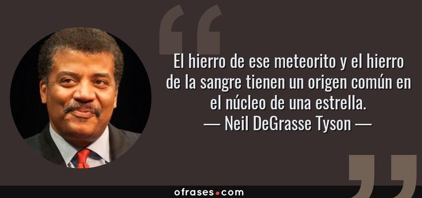 Frases de Neil DeGrasse Tyson - El hierro de ese meteorito y el hierro de la sangre tienen un origen común en el núcleo de una estrella.