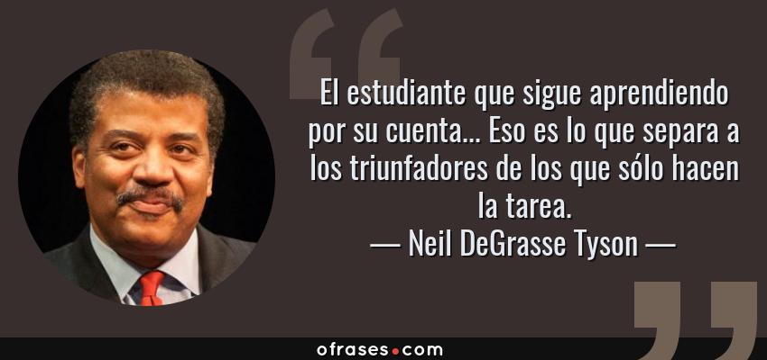 Frases de Neil DeGrasse Tyson - El estudiante que sigue aprendiendo por su cuenta... Eso es lo que separa a los triunfadores de los que sólo hacen la tarea.