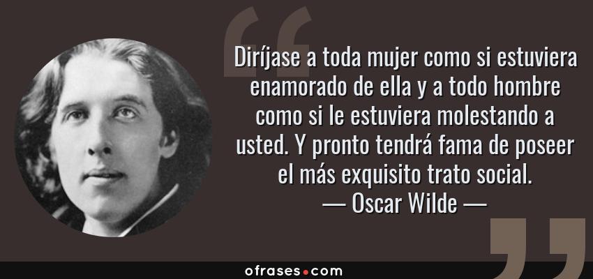 Frases de Oscar Wilde - Diríjase a toda mujer como si estuviera enamorado de ella y a todo hombre como si le estuviera molestando a usted. Y pronto tendrá fama de poseer el más exquisito trato social.