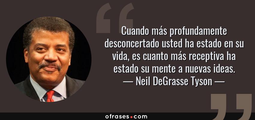 Frases de Neil DeGrasse Tyson - Cuando más profundamente desconcertado usted ha estado en su vida, es cuanto más receptiva ha estado su mente a nuevas ideas.