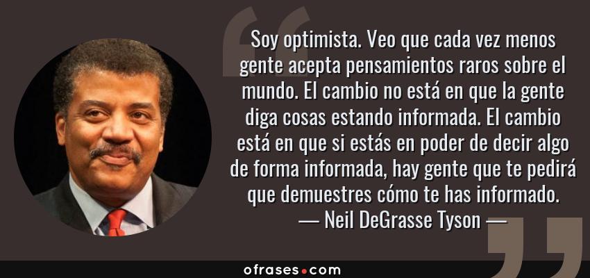 Frases de Neil DeGrasse Tyson - Soy optimista. Veo que cada vez menos gente acepta pensamientos raros sobre el mundo. El cambio no está en que la gente diga cosas estando informada. El cambio está en que si estás en poder de decir algo de forma informada, hay gente que te pedirá que demuestres cómo te has informado.