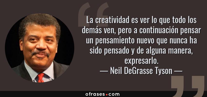 Frases de Neil DeGrasse Tyson - La creatividad es ver lo que todo los demás ven, pero a continuación pensar un pensamiento nuevo que nunca ha sido pensado y de alguna manera, expresarlo.