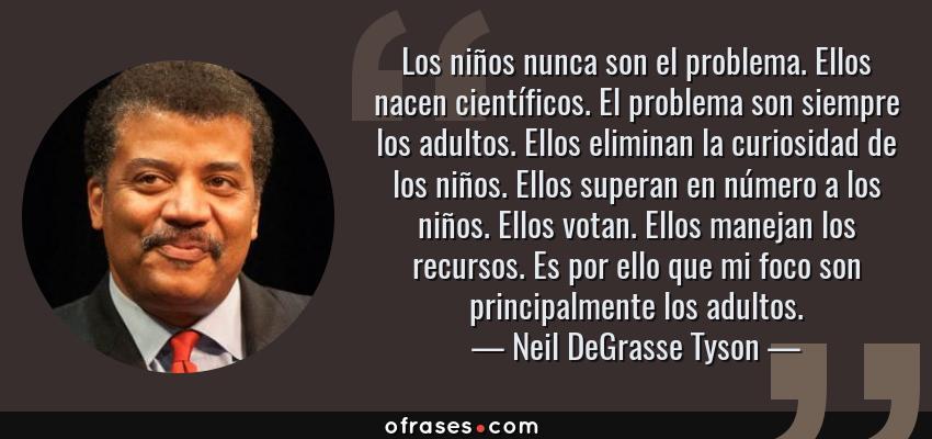 Frases de Neil DeGrasse Tyson - Los niños nunca son el problema. Ellos nacen científicos. El problema son siempre los adultos. Ellos eliminan la curiosidad de los niños. Ellos superan en número a los niños. Ellos votan. Ellos manejan los recursos. Es por ello que mi foco son principalmente los adultos.