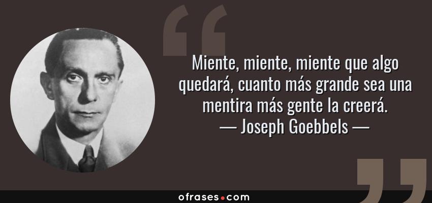 Frases de Joseph Goebbels - Miente, miente, miente que algo quedará, cuanto más grande sea una mentira más gente la creerá.