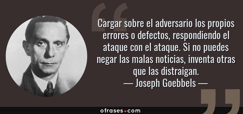 Frases de Joseph Goebbels - Cargar sobre el adversario los propios errores o defectos, respondiendo el ataque con el ataque. Si no puedes negar las malas noticias, inventa otras que las distraigan.