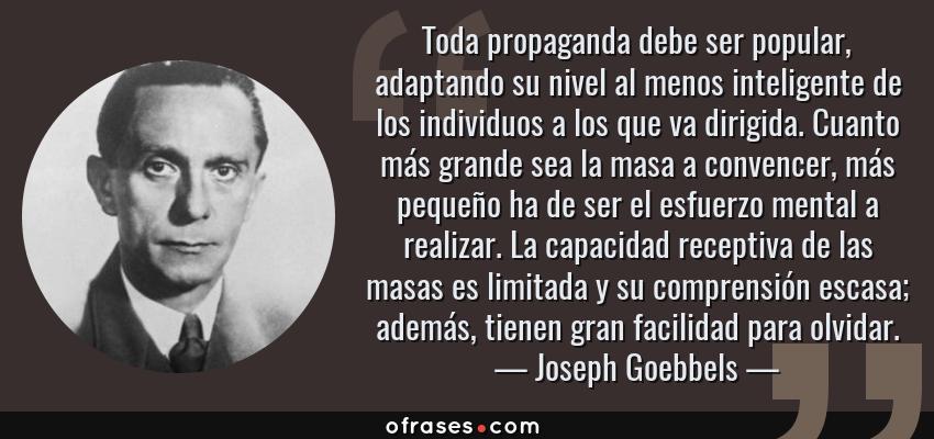 Frases de Joseph Goebbels - Toda propaganda debe ser popular, adaptando su nivel al menos inteligente de los individuos a los que va dirigida. Cuanto más grande sea la masa a convencer, más pequeño ha de ser el esfuerzo mental a realizar. La capacidad receptiva de las masas es limitada y su comprensión escasa; además, tienen gran facilidad para olvidar.