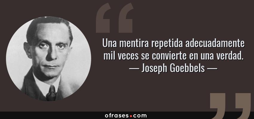 Frases de Joseph Goebbels - Una mentira repetida adecuadamente mil veces se convierte en una verdad.