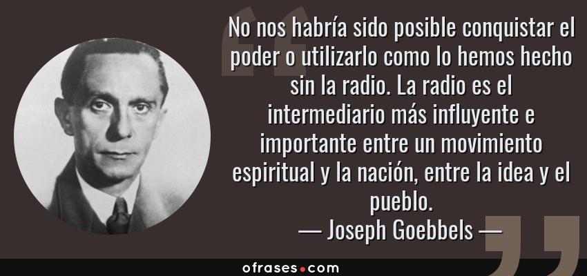 Frases de Joseph Goebbels - No nos habría sido posible conquistar el poder o utilizarlo como lo hemos hecho sin la radio. La radio es el intermediario más influyente e importante entre un movimiento espiritual y la nación, entre la idea y el pueblo.