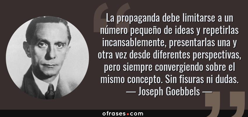 Frases de Joseph Goebbels - La propaganda debe limitarse a un número pequeño de ideas y repetirlas incansablemente, presentarlas una y otra vez desde diferentes perspectivas, pero siempre convergiendo sobre el mismo concepto. Sin fisuras ni dudas.