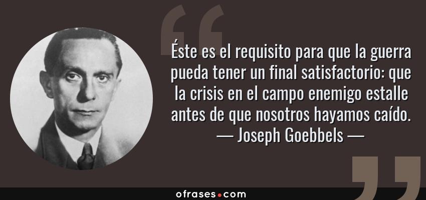 Frases de Joseph Goebbels - Éste es el requisito para que la guerra pueda tener un final satisfactorio: que la crisis en el campo enemigo estalle antes de que nosotros hayamos caído.