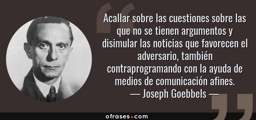 Frases de Joseph Goebbels - Acallar sobre las cuestiones sobre las que no se tienen argumentos y disimular las noticias que favorecen el adversario, también contraprogramando con la ayuda de medios de comunicación afines.