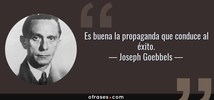 Frases de Joseph Goebbels - Es buena la propaganda que conduce al éxito.