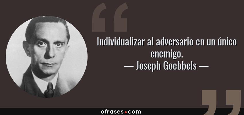 Frases de Joseph Goebbels - Individualizar al adversario en un único enemigo.