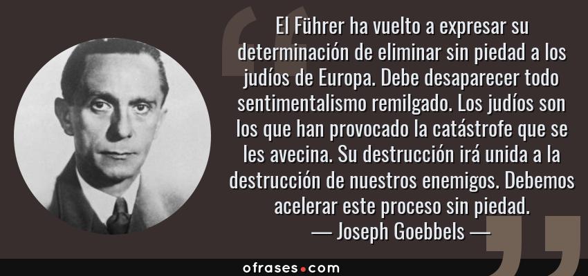 Frases de Joseph Goebbels - El Führer ha vuelto a expresar su determinación de eliminar sin piedad a los judíos de Europa. Debe desaparecer todo sentimentalismo remilgado. Los judíos son los que han provocado la catástrofe que se les avecina. Su destrucción irá unida a la destrucción de nuestros enemigos. Debemos acelerar este proceso sin piedad.