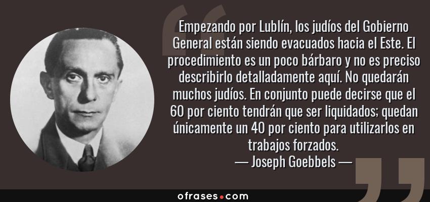 Frases de Joseph Goebbels - Empezando por Lublín, los judíos del Gobierno General están siendo evacuados hacia el Este. El procedimiento es un poco bárbaro y no es preciso describirlo detalladamente aquí. No quedarán muchos judíos. En conjunto puede decirse que el 60 por ciento tendrán que ser liquidados; quedan únicamente un 40 por ciento para utilizarlos en trabajos forzados.