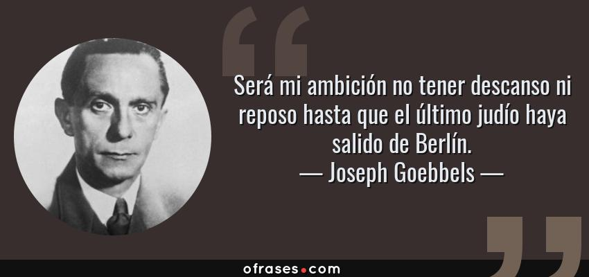 Frases de Joseph Goebbels - Será mi ambición no tener descanso ni reposo hasta que el último judío haya salido de Berlín.