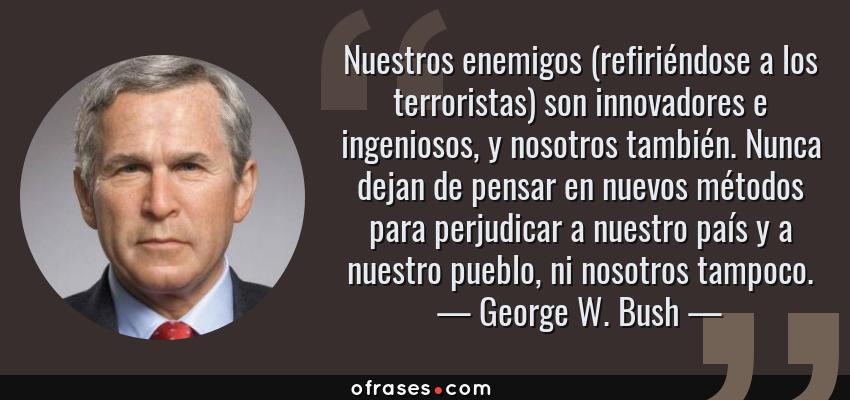 Frases de George W. Bush - Nuestros enemigos (refiriéndose a los terroristas) son innovadores e ingeniosos, y nosotros también. Nunca dejan de pensar en nuevos métodos para perjudicar a nuestro país y a nuestro pueblo, ni nosotros tampoco.