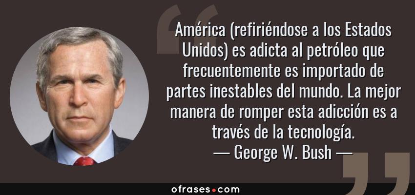 Frases de George W. Bush - América (refiriéndose a los Estados Unidos) es adicta al petróleo que frecuentemente es importado de partes inestables del mundo. La mejor manera de romper esta adicción es a través de la tecnología.