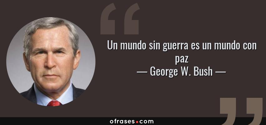 Frases de George W. Bush - Un mundo sin guerra es un mundo con paz