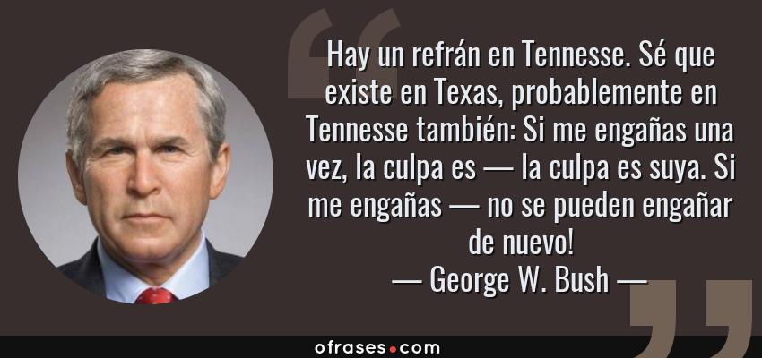 Frases de George W. Bush - Hay un refrán en Tennesse. Sé que existe en Texas, probablemente en Tennesse también: Si me engañas una vez, la culpa es — la culpa es suya. Si me engañas — no se pueden engañar de nuevo!