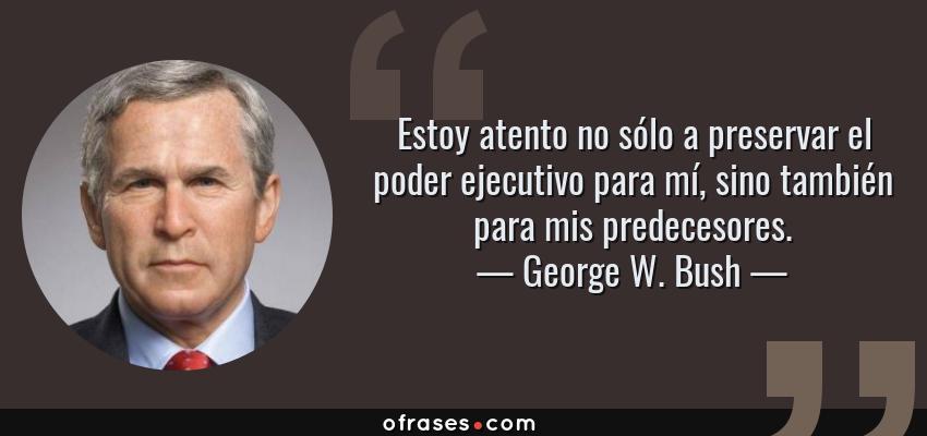 Frases de George W. Bush - Estoy atento no sólo a preservar el poder ejecutivo para mí, sino también para mis predecesores.