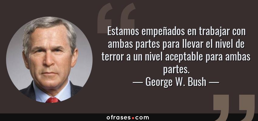 Frases de George W. Bush - Estamos empeñados en trabajar con ambas partes para llevar el nivel de terror a un nivel aceptable para ambas partes.