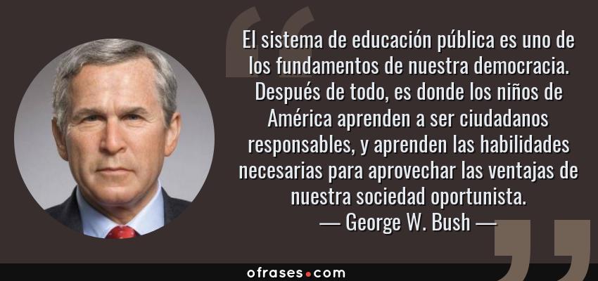 Frases de George W. Bush - El sistema de educación pública es uno de los fundamentos de nuestra democracia. Después de todo, es donde los niños de América aprenden a ser ciudadanos responsables, y aprenden las habilidades necesarias para aprovechar las ventajas de nuestra sociedad oportunista.