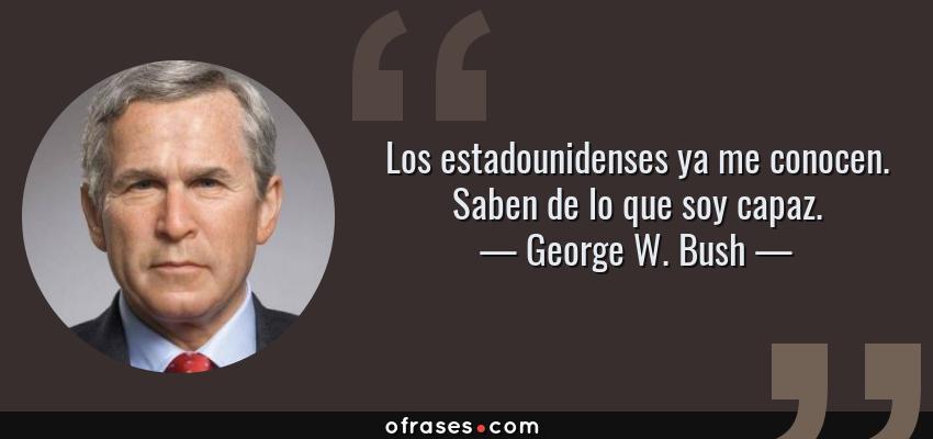 Frases de George W. Bush - Los estadounidenses ya me conocen. Saben de lo que soy capaz.