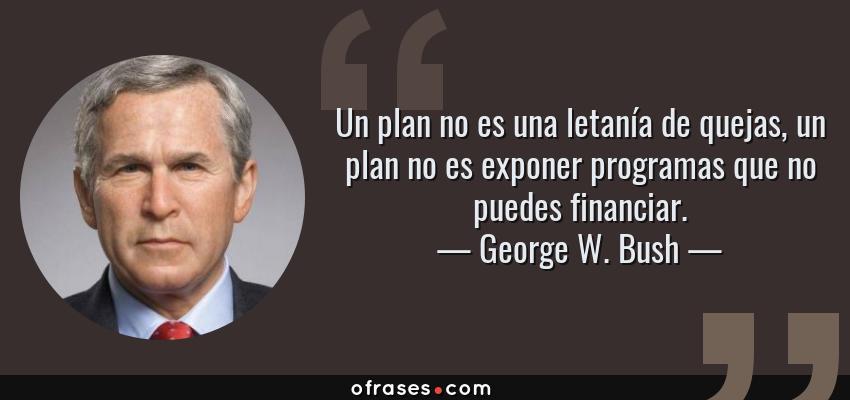 Frases de George W. Bush - Un plan no es una letanía de quejas, un plan no es exponer programas que no puedes financiar.