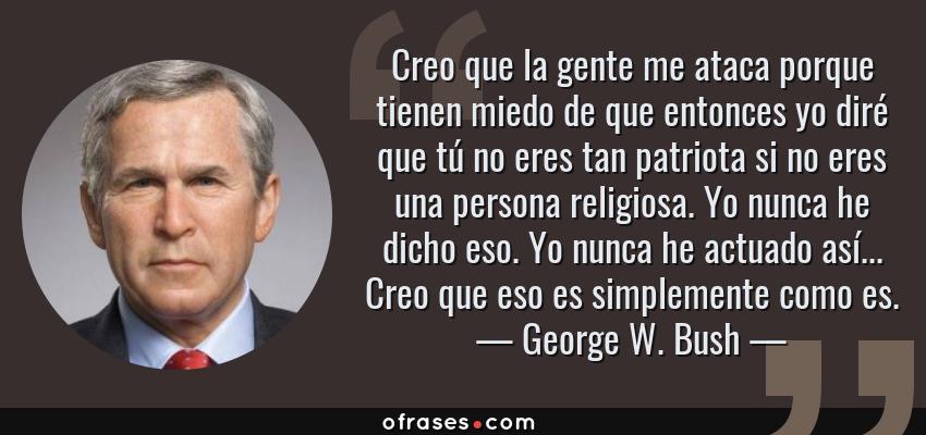 Frases de George W. Bush - Creo que la gente me ataca porque tienen miedo de que entonces yo diré que tú no eres tan patriota si no eres una persona religiosa. Yo nunca he dicho eso. Yo nunca he actuado así... Creo que eso es simplemente como es.