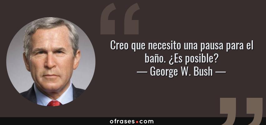 Frases de George W. Bush - Creo que necesito una pausa para el baño. ¿Es posible?