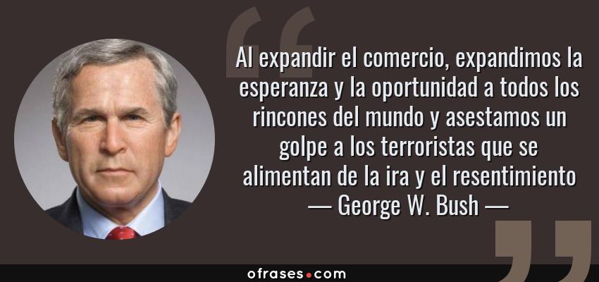 Frases de George W. Bush - Al expandir el comercio, expandimos la esperanza y la oportunidad a todos los rincones del mundo y asestamos un golpe a los terroristas que se alimentan de la ira y el resentimiento