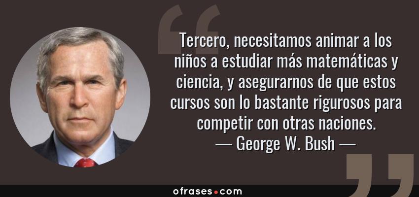 Frases de George W. Bush - Tercero, necesitamos animar a los niños a estudiar más matemáticas y ciencia, y asegurarnos de que estos cursos son lo bastante rigurosos para competir con otras naciones.