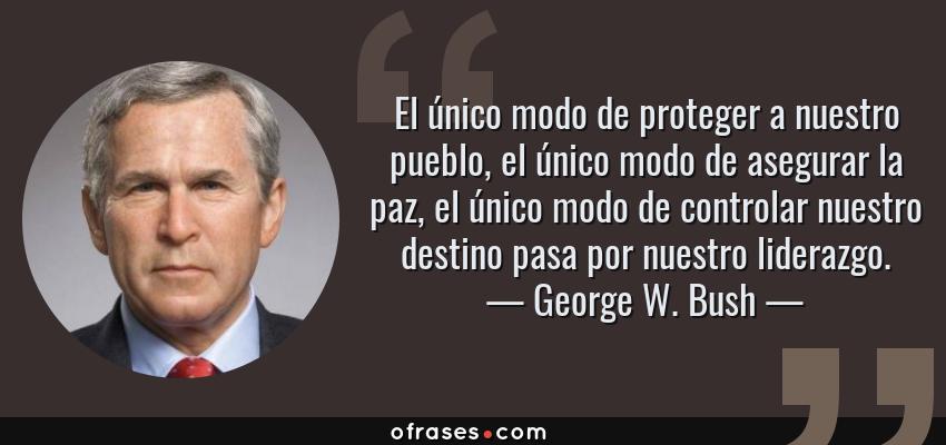 Frases de George W. Bush - El único modo de proteger a nuestro pueblo, el único modo de asegurar la paz, el único modo de controlar nuestro destino pasa por nuestro liderazgo.