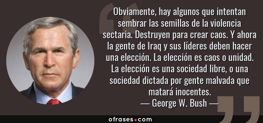 Frases de George W. Bush - Obviamente, hay algunos que intentan sembrar las semillas de la violencia sectaria. Destruyen para crear caos. Y ahora la gente de Iraq y sus líderes deben hacer una elección. La elección es caos o unidad. La elección es una sociedad libre, o una sociedad dictada por gente malvada que matará inocentes.